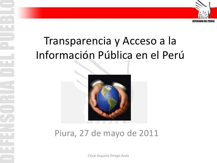 Transparencia y Acceso a la Información Pública en el Perú <br />Piura, 27 de mayo de 2011<br />César Augusto Orrego Azula...