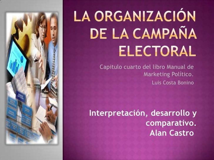 LA ORGANIZACIÓN DE LA CAMPAÑA ELECTORAL<br />Capitulo cuarto del libro Manual de Marketing Político.<br />Luis Costa Bonin...
