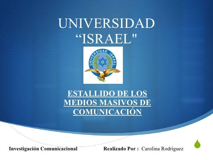 """UNIVERSIDAD """"ISRAEL"""" ESTALLIDO DE LOS MEDIOS MASIVOS DE COMUNICACIÓN Realizado Por :  Carolina Rodríguez Investigació..."""