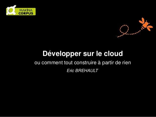 Développer sur le cloud ou comment tout construire à partir de rien Eric BREHAULT