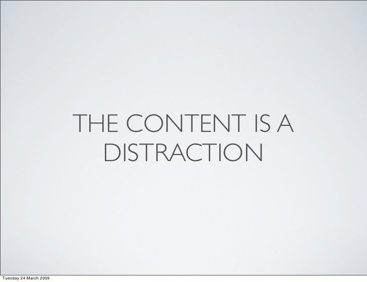 THE CONTENT IS A                           DISTRACTION    Tuesday 24 March 2009