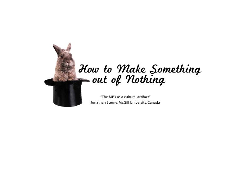 "How to Make Something   out of Nothing        ""The MP3 as a cultural artifact""   Jonathan Sterne, McGill University, Canada"