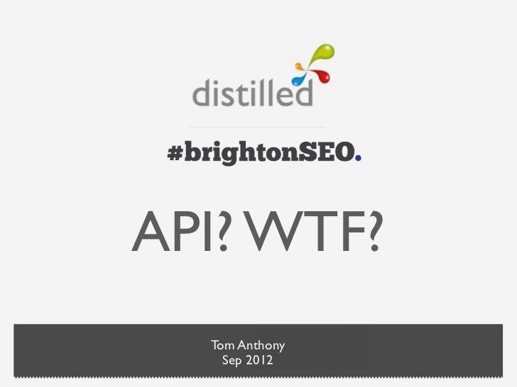 API? WTF?  Tom Anthony    Sep 2012