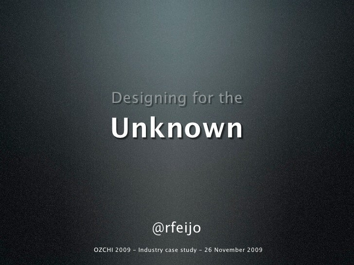 Designing for the      Unknown                    @rfeijo OZCHI 2009 - Industry case study - 26 November 2009