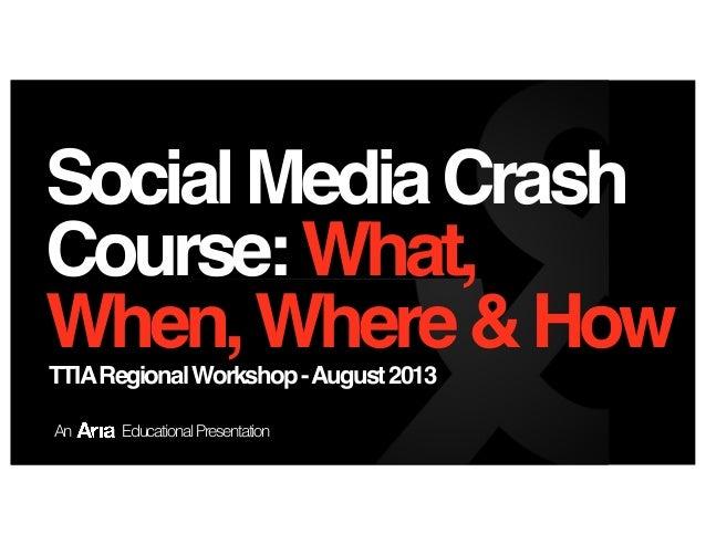 SocialMediaCrash Course:What, When,Where&HowTTIARegionalWorkshop-August2013 An EducationalPresentation