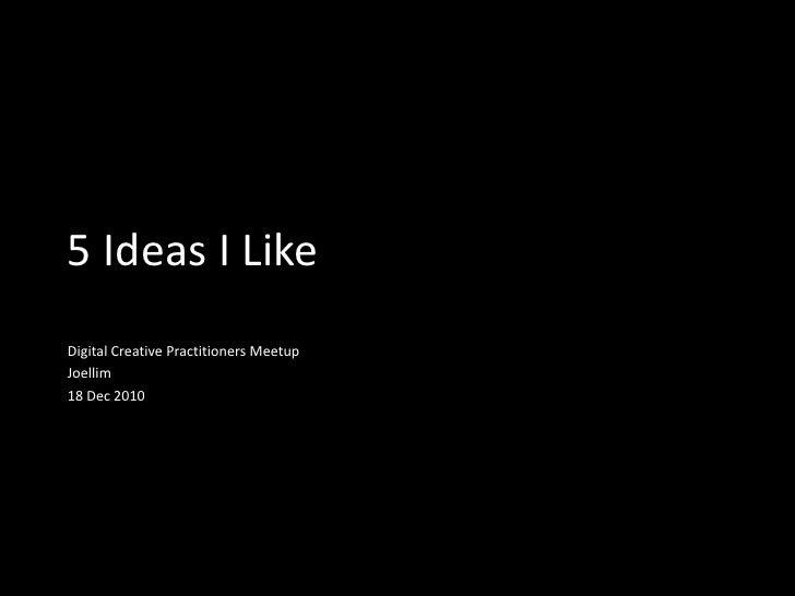 5 Ideas I Like<br />Digital Creative Practitioners Meetup<br />Joellim<br />18 Dec 2010<br />