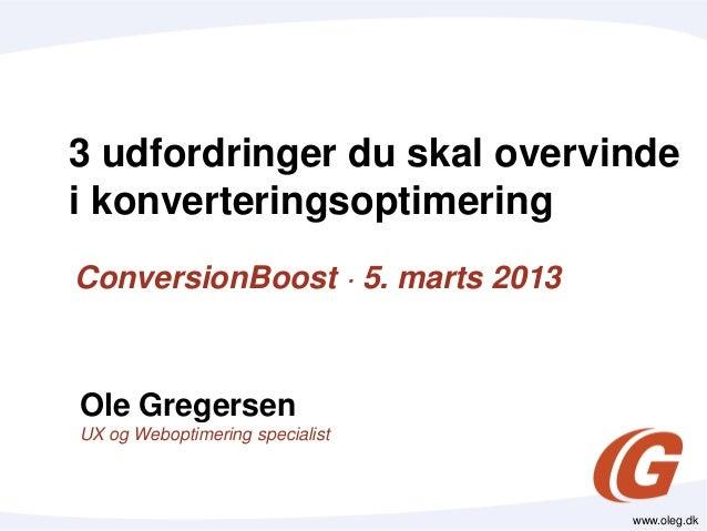 3 udfordringer du skal overvindei konverteringsoptimeringConversionBoost · 5. marts 2013Ole GregersenUX og Weboptimering s...