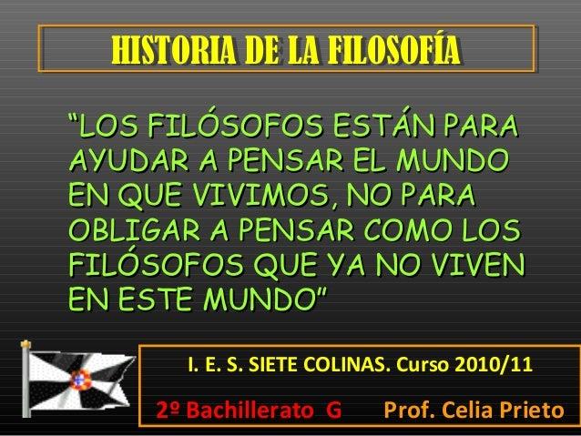 HISTORIA DE LA FILOSOFÍAHISTORIA DE LA FILOSOFÍA I. E. S. SIETE COLINAS. Curso 2010/11 2º Bachillerato G2º Bachillerato G ...