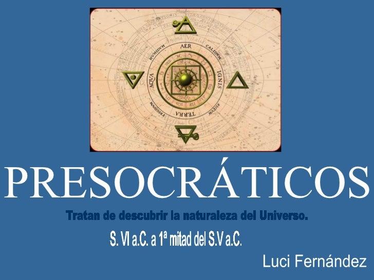PRESOCRÁTICOS S. VI a.C. a 1ª mitad del S.V a.C. Tratan de descubrir la naturaleza del Universo. Luci Fernández