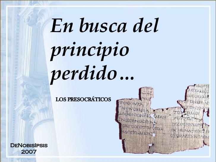 En busca del principio perdido… LOS PRESOCRÁTICOS DeNobisIpsis 2007