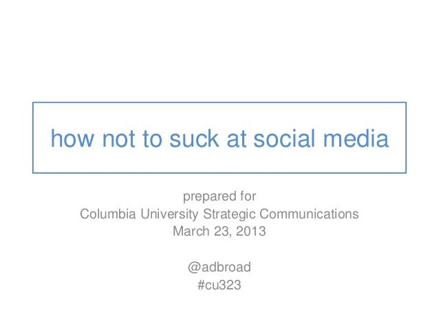 how not to suck at social media prepared for Columbia University Strategic Communications March 23, 2013 @adbroad #cu323