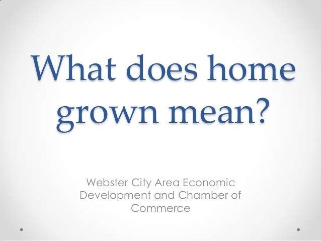 What does home grown mean? Webster City Area Economic Development and Chamber of Commerce