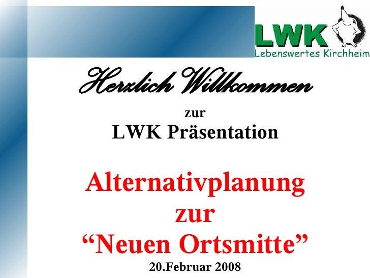"""Herzlich Willkommen           zur   LWK Präsentation  Alternativplanung        zur """"Neuen Ortsmitte""""      20.Februar 2008"""