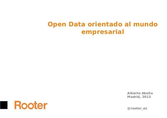 Open Data orientado al mundo empresarial  Alberto Abella Madrid, 2013 @rooter_es