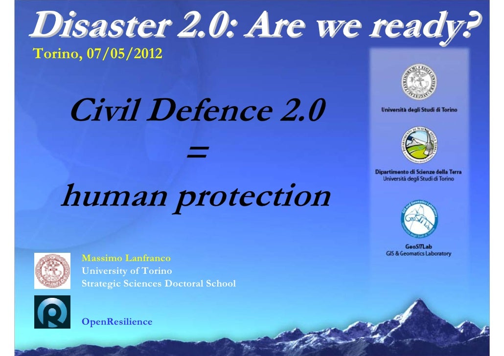 Disaster 2.0: Are we ready?Torino, 07/05/2012   Civil Defence 2.0           =   human protection      Massimo Lanfranco   ...