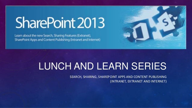 LUNCH AND LEARN SERIESSEARCH, SHARING, SHAREPOINT APPS AND CONTENT PUBLISHING(INTRANET, EXTRANET AND INTERNET)