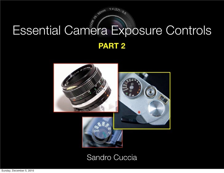 Essential Camera Exposure Controls                             PART 2                           Sandro CucciaSunday, Decem...