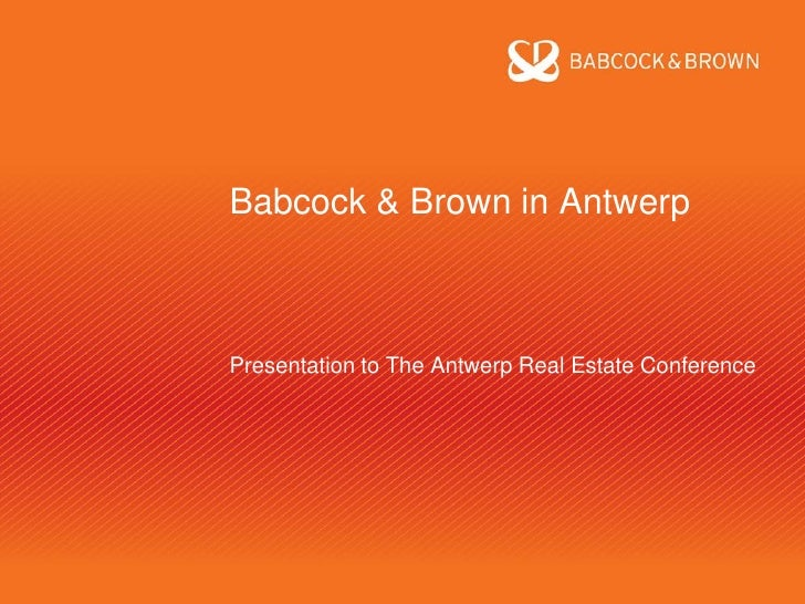 Babcock & Brown in Antwerp    Presentation to The Antwerp Real Estate Conference
