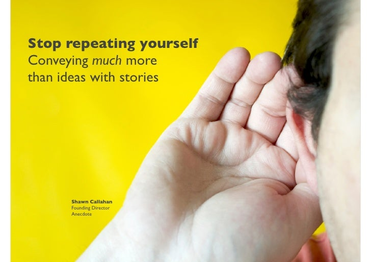 Stop repeating yourself Conveying much more than ideas with stories          Shawn Callahan      Founding Director      An...