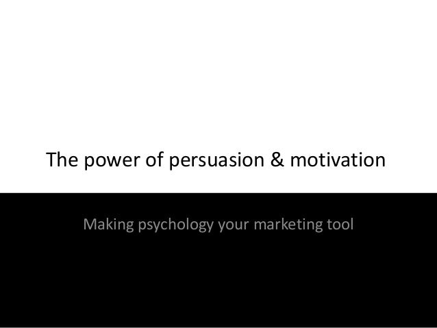 The power of persuasion & motivation Making psychology your marketing tool