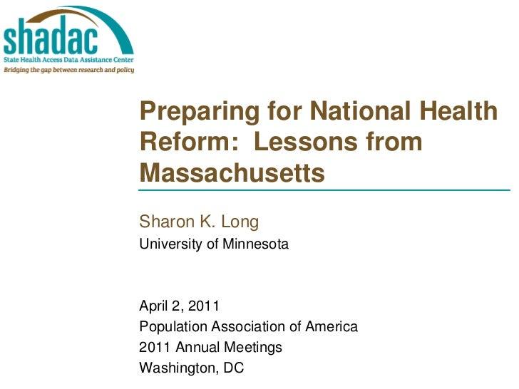 Preparing for National HealthReform: Lessons fromMassachusettsSharon K. LongUniversity of MinnesotaApril 2, 2011Population...