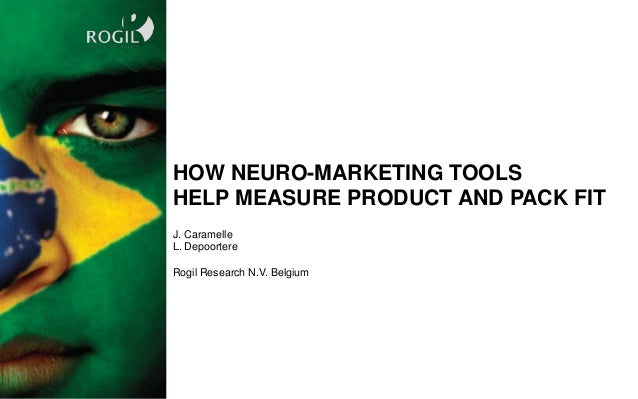 J. Caramelle L. Depoortere Rogil Research N.V. Belgium HOW NEURO-MARKETING TOOLS HELP MEASURE PRODUCT AND PACK FIT