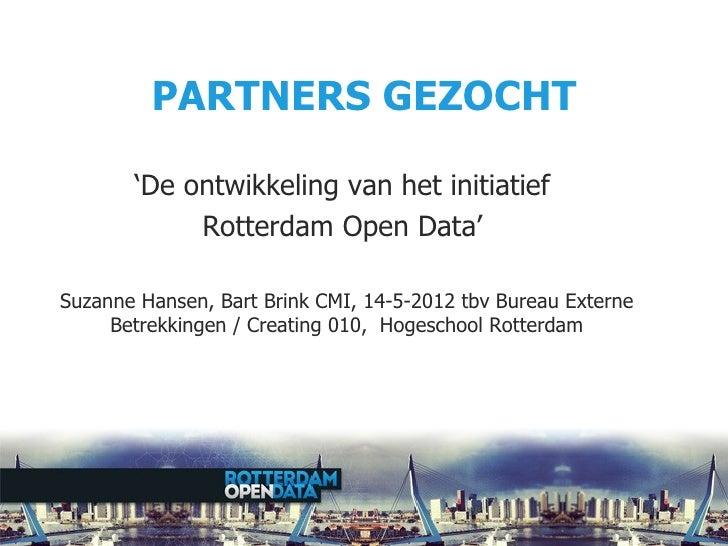 PARTNERS GEZOCHT       'De ontwikkeling van het initiatief            Rotterdam Open Data'Suzanne Hansen, Bart Brink CMI, ...