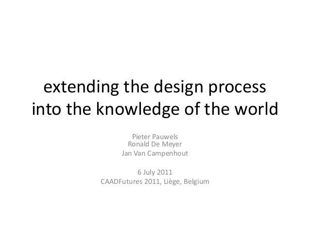 extending the design process into the knowledge of the world Pieter Pauwels Ronald De Meyer Jan Van Campenhout 6 July 2011...
