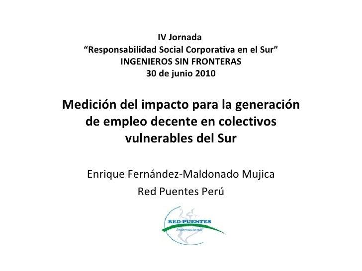 """IV Jornada  """"Responsabilidad Social Corporativa en el Sur"""" INGENIEROS SIN FRONTERAS 30 de junio 2010 Medición del impacto ..."""