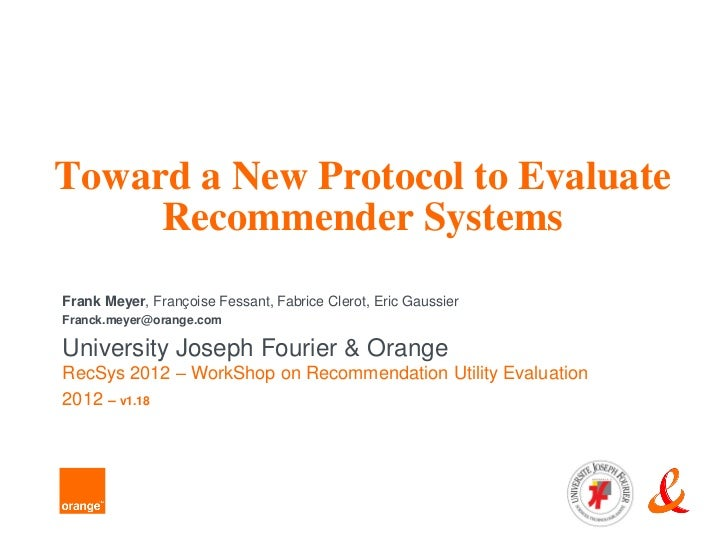 Toward a New Protocol to Evaluate     Recommender SystemsFrank Meyer, Françoise Fessant, Fabrice Clerot, Eric GaussierFran...