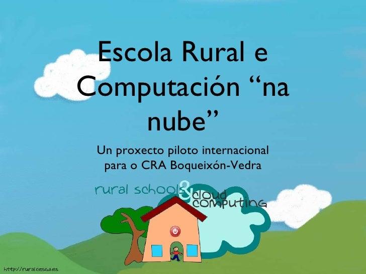 "Escola Rural e Computación ""na nube"" <ul><li>Un proxecto piloto internacional </li></ul><ul><li>para o CRA Boqueixón-Vedra..."