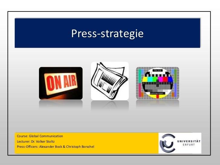 Press-strategie<br />Course: Global Communication<br />Lecturer: Dr. Volker Stoltz<br />Press-Officers: Alexander Bock & C...