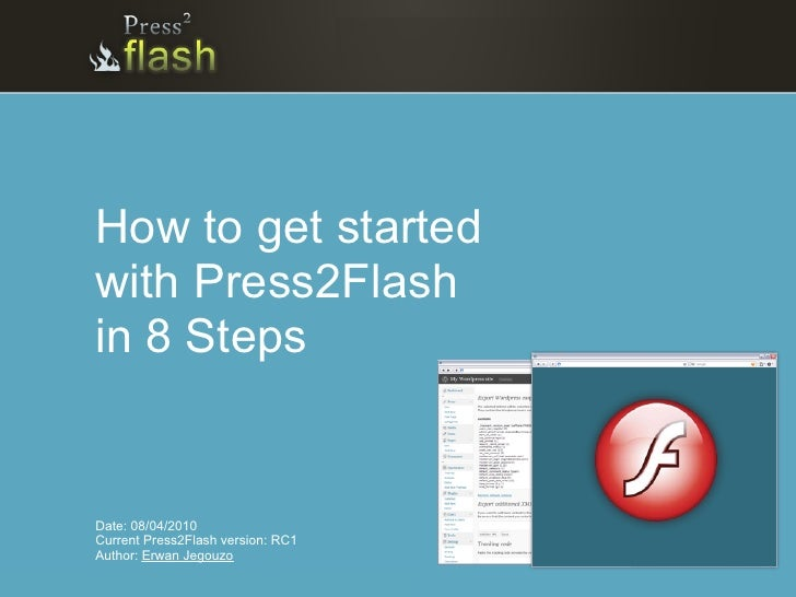 How to get started with Press2Flash in 8 Steps   Date: 08/04/2010 Current Press2Flash version: RC1 Author: Erwan Jegouzo