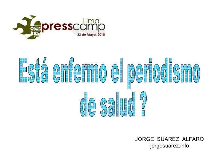 JORGE  SUAREZ  ALFARO jorgesuarez.info Está enfermo el periodismo de salud ?