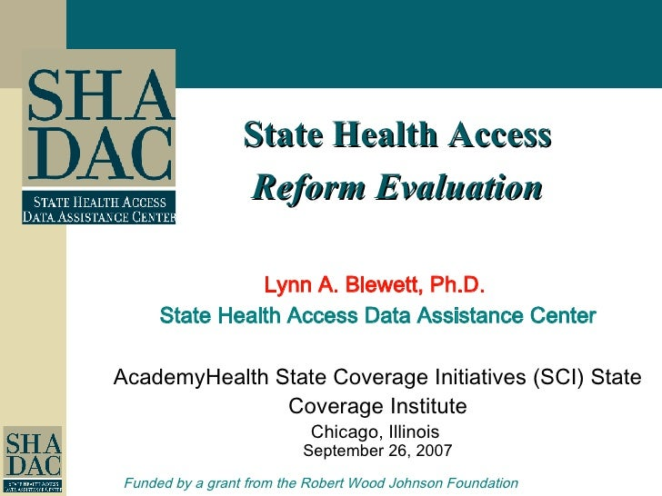 State Health Access Reform Evaluation Lynn A. Blewett, Ph.D.  State Health Access Data Assistance Center AcademyHealth   S...