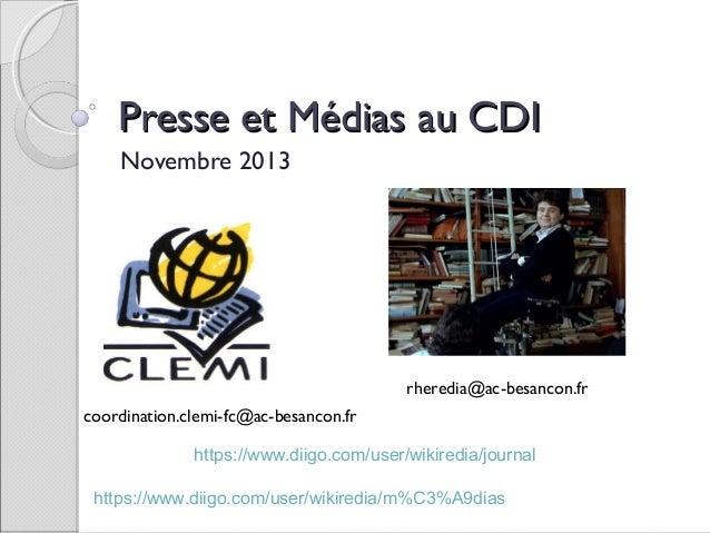 Presse et Médias au CDI Novembre 2013  rheredia@ac-besancon.fr coordination.clemi-fc@ac-besancon.fr https://www.diigo.com/...