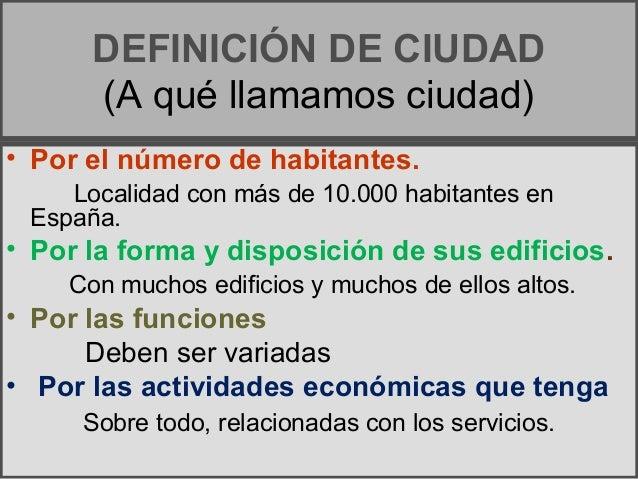 DEFINICIÓN DE CIUDAD (A qué llamamos ciudad) • Por el número de habitantes. Localidad con más de 10.000 habitantes en Espa...