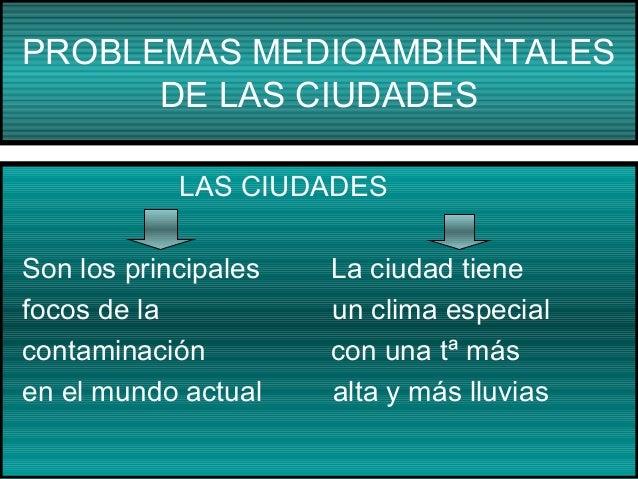 PROBLEMAS MEDIOAMBIENTALES DE LAS CIUDADES LAS CIUDADES Son los principales focos de la contaminación en el mundo actual  ...