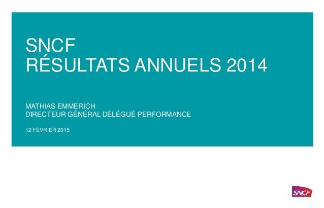 SNCF — FÉVRIER 2015 SNCF RÉSULTATS ANNUELS 2014 MATHIAS EMMERICH DIRECTEUR GÉNÉRAL DÉLÉGUÉ PERFORMANCE 12 FÉVRIER 2015