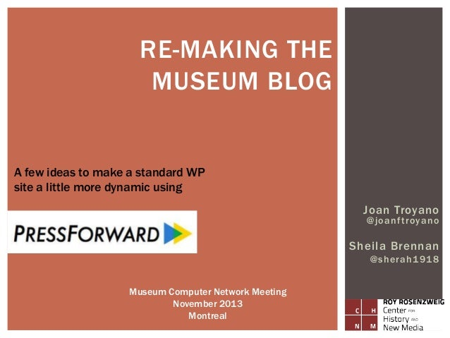 RE-MAKING THE MUSEUM BLOG  A few ideas to make a standard WP site a little more dynamic using Joan Troyano @joanf troyano ...