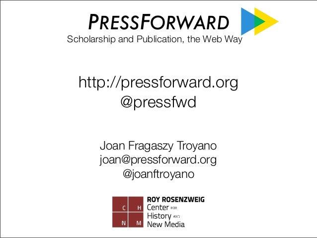 PRESSFORWARD  Scholarship and Publication, the Web Way  http://pressforward.org @pressfwd Joan Fragaszy Troyano joan@press...