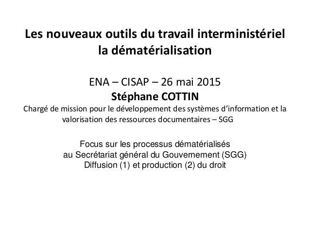 Les nouveaux outils du travail interministériel la dématérialisation ENA – CISAP – 26 mai 2015 Stéphane COTTIN Chargé de m...