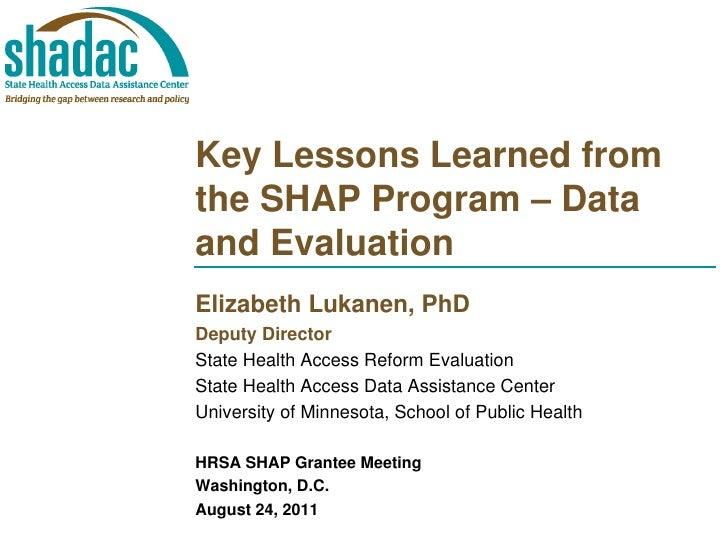 Key Lessons Learned fromthe SHAP Program – Dataand EvaluationElizabeth Lukanen, PhDDeputy DirectorState Health Access Refo...