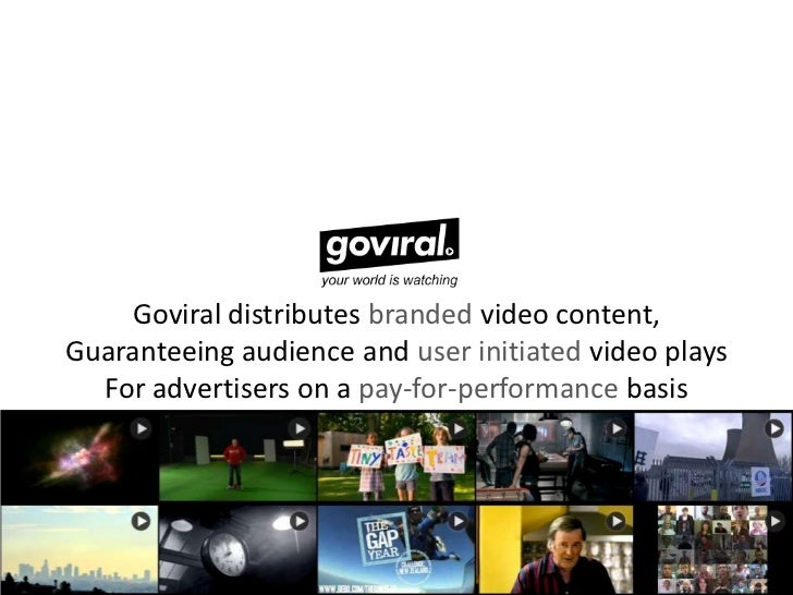 Goviral distributes branded video content,Guaranteeing audience and user initiated video plays  For advertisers on a pay-f...