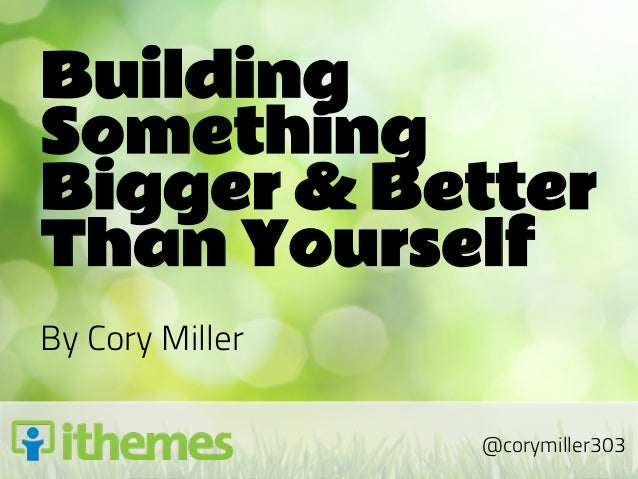 BuildingSomethingBigger & BetterThan YourselfBy Cory Miller                 @corymiller303