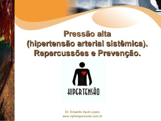 Dr. Eduardo Ayub Lopes www.vipfisiopersonal.com.br Pressão altaPressão alta (hipertensão arterial sistêmica).(hipertensão ...