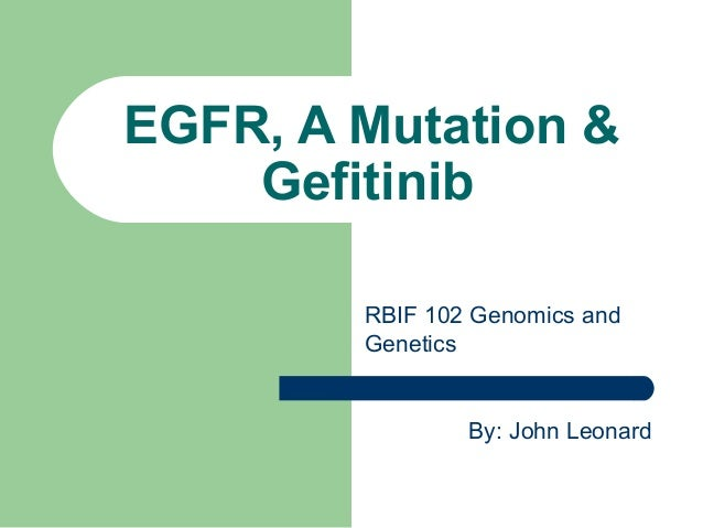 EGFR, A Mutation & Gefitinib By: John Leonard RBIF 102 Genomics and Genetics