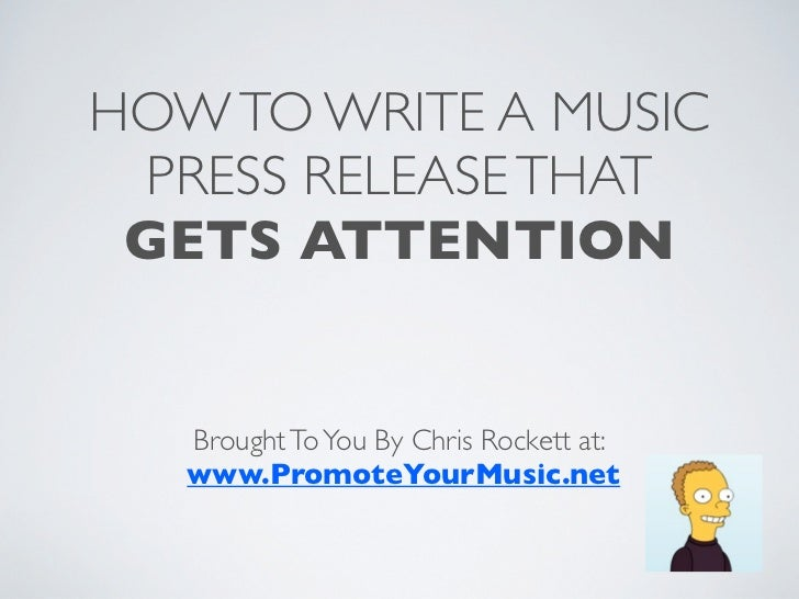 HOW TO WRITE A MUSIC  PRESS RELEASE THAT GETS ATTENTION   Brought To You By Chris Rockett at:   www.PromoteYourMusic.net