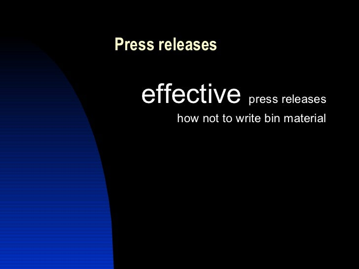Press releases <ul><li>effective   press releases </li></ul><ul><li>how not to write bin material </li></ul>