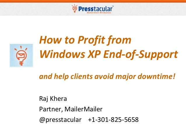 How to Profit from Windows XP End-of-Support and help clients avoid major downtime! Raj Khera Partner, MailerMailer @press...